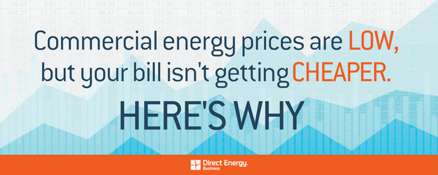 Commercial Energy Prices are Low, but Your Bill isn't Getting Cheaper: Here's Why